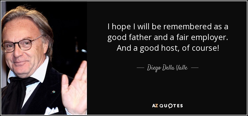 I hope I will be remembered as a good father and a fair employer. And a good host, of course! - Diego Della Valle
