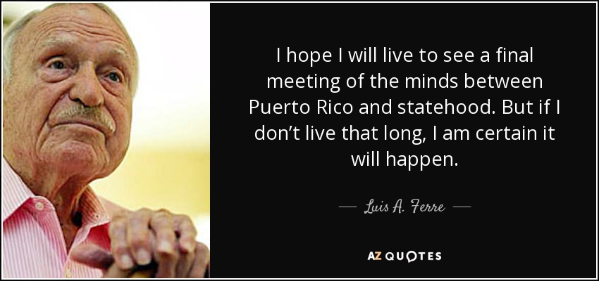 I hope I will live to see a final meeting of the minds between Puerto Rico and statehood. But if I don't live that long, I am certain it will happen. - Luis A. Ferre