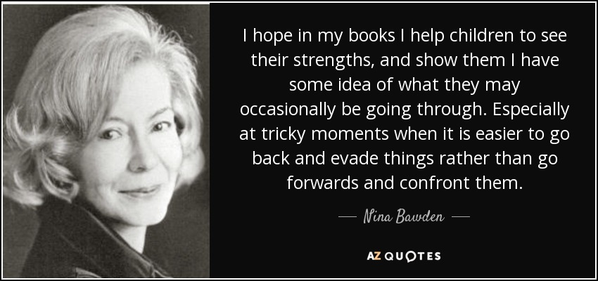 I hope in my books I help children to see their strengths, and show them I have some idea of what they may occasionally be going through. Especially at tricky moments when it is easier to go back and evade things rather than go forwards and confront them. - Nina Bawden
