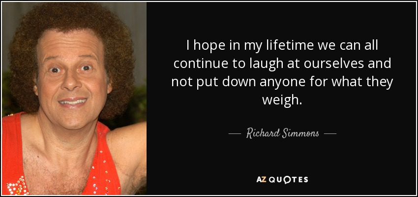 I hope in my lifetime we can all continue to laugh at ourselves and not put down anyone for what they weigh. - Richard Simmons