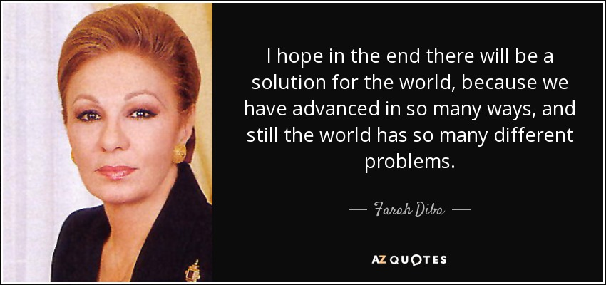 I hope in the end there will be a solution for the world, because we have advanced in so many ways, and still the world has so many different problems. - Farah Diba