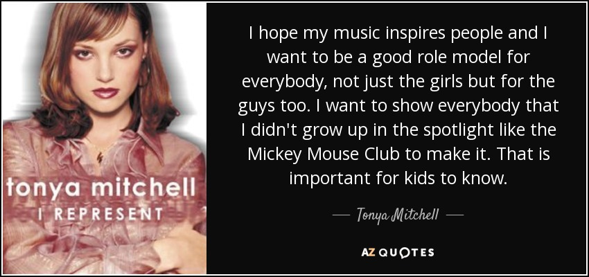 I hope my music inspires people and I want to be a good role model for everybody, not just the girls but for the guys too. I want to show everybody that I didn't grow up in the spotlight like the Mickey Mouse Club to make it. That is important for kids to know. - Tonya Mitchell