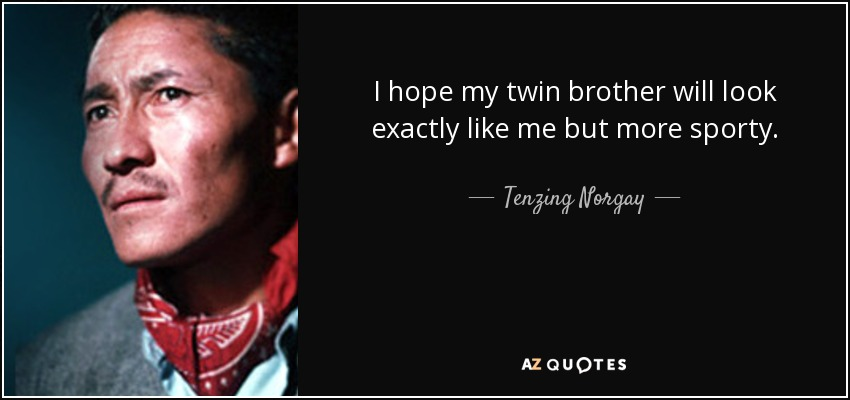 I hope my twin brother will look exactly like me but more sporty. - Tenzing Norgay