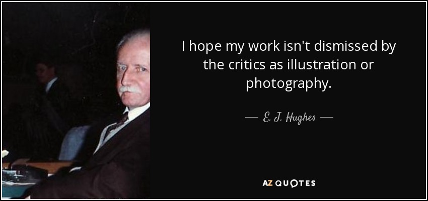 I hope my work isn't dismissed by the critics as illustration or photography. - E. J. Hughes