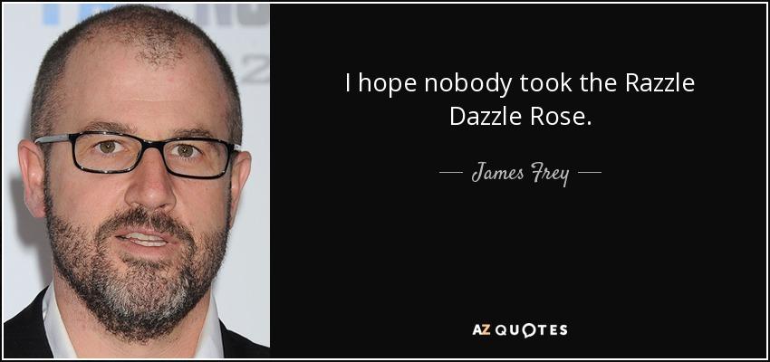 I hope nobody took the Razzle Dazzle Rose. - James Frey