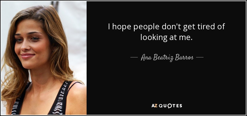 I hope people don't get tired of looking at me. - Ana Beatriz Barros
