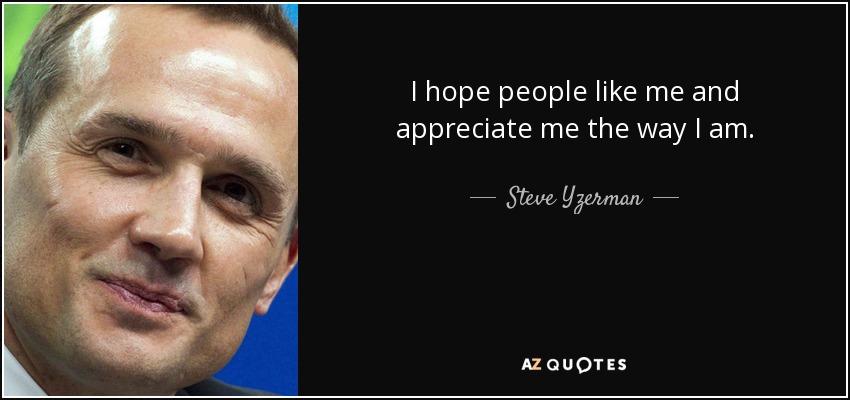 I hope people like me and appreciate me the way I am. - Steve Yzerman