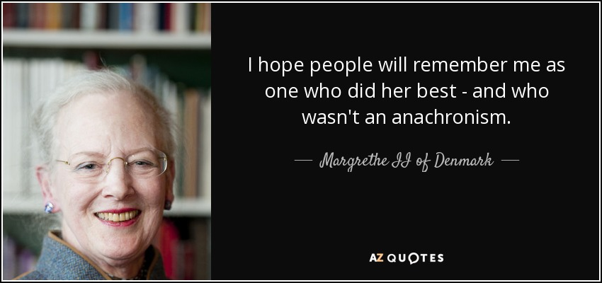 I hope people will remember me as one who did her best - and who wasn't an anachronism. - Margrethe II of Denmark
