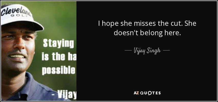I hope she misses the cut. She doesn't belong here. - Vijay Singh