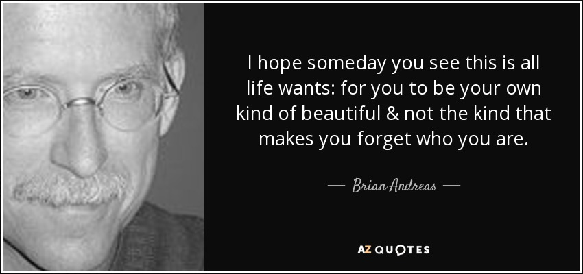 I hope someday you see this is all life wants: for you to be your own kind of beautiful & not the kind that makes you forget who you are. - Brian Andreas