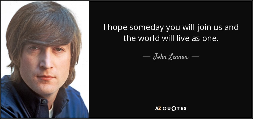 I hope someday you will join us and the world will live as one. - John Lennon