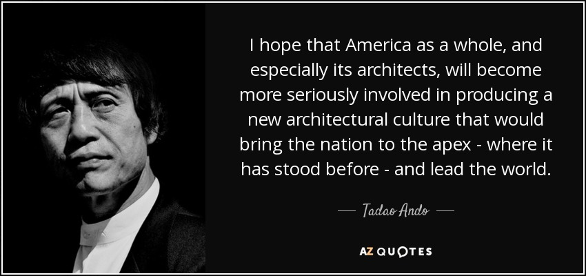 I hope that America as a whole, and especially its architects, will become more seriously involved in producing a new architectural culture that would bring the nation to the apex - where it has stood before - and lead the world. - Tadao Ando