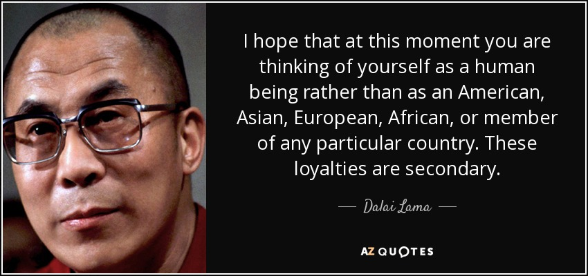 I hope that at this moment you are thinking of yourself as a human being rather than as an American, Asian, European, African, or member of any particular country. These loyalties are secondary. - Dalai Lama