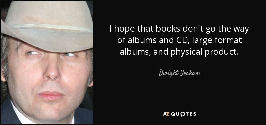I hope that books don't go the way of albums and CD, large format albums, and physical product. - Dwight Yoakam