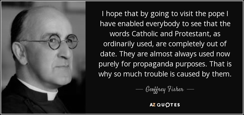 I hope that by going to visit the pope I have enabled everybody to see that the words Catholic and Protestant, as ordinarily used, are completely out of date. They are almost always used now purely for propaganda purposes. That is why so much trouble is caused by them. - Geoffrey Fisher