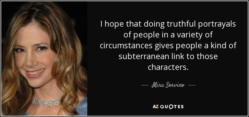I hope that doing truthful portrayals of people in a variety of circumstances gives people a kind of subterranean link to those characters. - Mira Sorvino