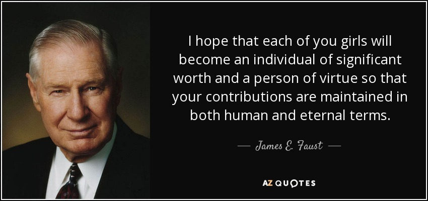 I hope that each of you girls will become an individual of significant worth and a person of virtue so that your contributions are maintained in both human and eternal terms. - James E. Faust