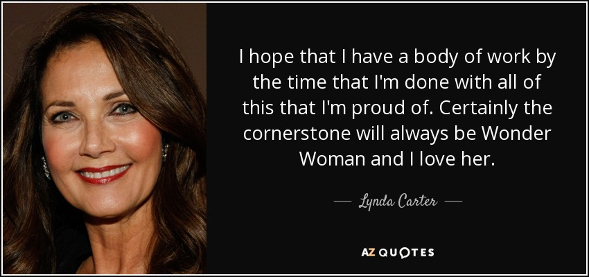 I hope that I have a body of work by the time that I'm done with all of this that I'm proud of. Certainly the cornerstone will always be Wonder Woman and I love her. - Lynda Carter