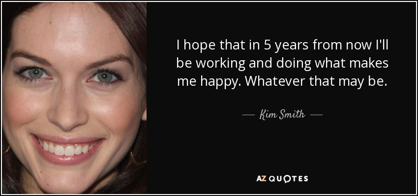 I hope that in 5 years from now I'll be working and doing what makes me happy. Whatever that may be. - Kim Smith