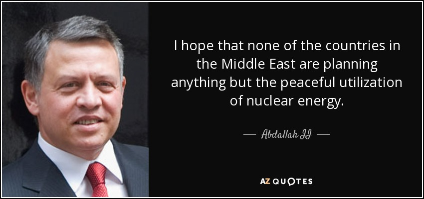 I hope that none of the countries in the Middle East are planning anything but the peaceful utilization of nuclear energy. - Abdallah II