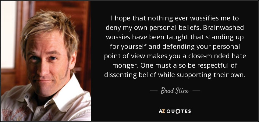 I hope that nothing ever wussifies me to deny my own personal beliefs. Brainwashed wussies have been taught that standing up for yourself and defending your personal point of view makes you a close-minded hate monger. One must also be respectful of dissenting belief while supporting their own. - Brad Stine