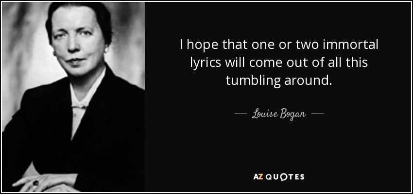 I hope that one or two immortal lyrics will come out of all this tumbling around. - Louise Bogan
