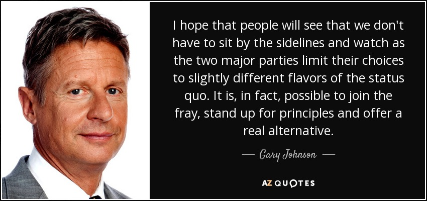 I hope that people will see that we don't have to sit by the sidelines and watch as the two major parties limit their choices to slightly different flavors of the status quo. It is, in fact, possible to join the fray, stand up for principles and offer a real alternative. - Gary Johnson