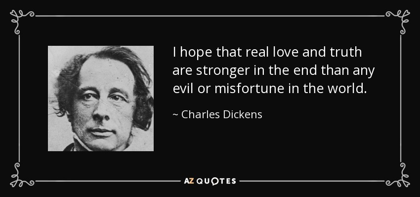 I hope that real love and truth are stronger in the end than any evil or misfortune in the world. - Charles Dickens