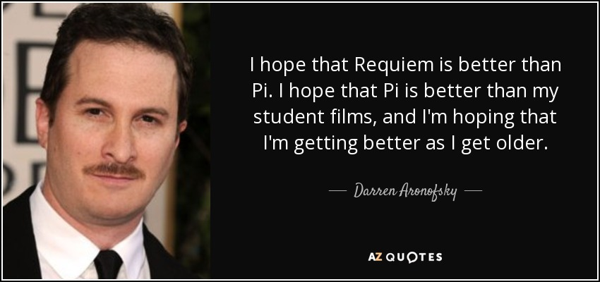 I hope that Requiem is better than Pi. I hope that Pi is better than my student films, and I'm hoping that I'm getting better as I get older. - Darren Aronofsky