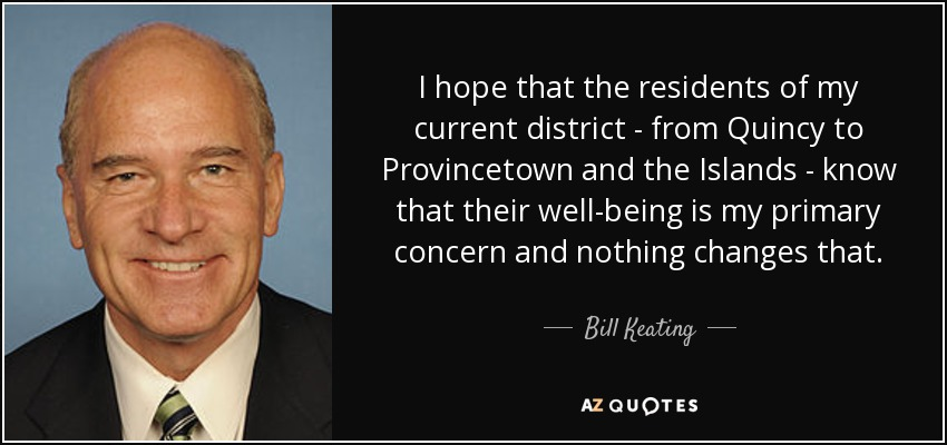 I hope that the residents of my current district - from Quincy to Provincetown and the Islands - know that their well-being is my primary concern and nothing changes that. - Bill Keating