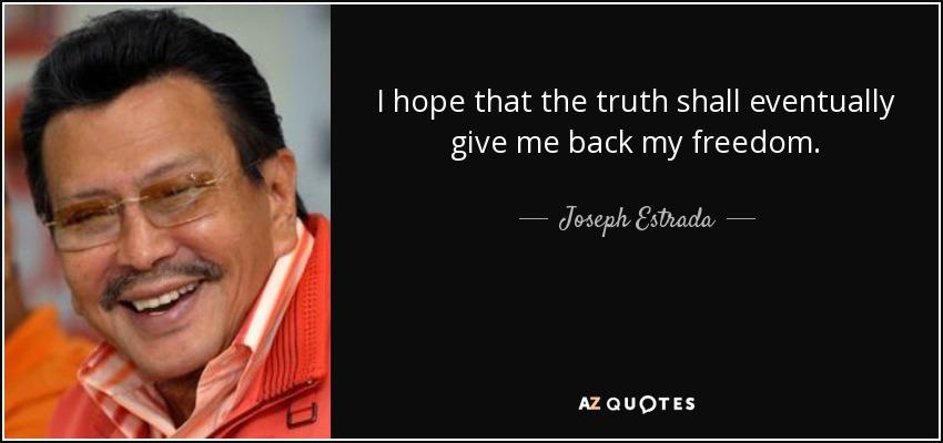 I hope that the truth shall eventually give me back my freedom. - Joseph Estrada