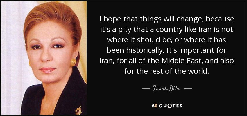 I hope that things will change, because it's a pity that a country like Iran is not where it should be, or where it has been historically. It's important for Iran, for all of the Middle East, and also for the rest of the world. - Farah Diba