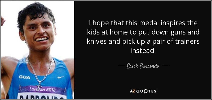 I hope that this medal inspires the kids at home to put down guns and knives and pick up a pair of trainers instead. - Erick Barrondo