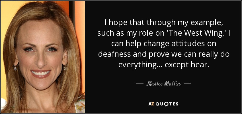 I hope that through my example, such as my role on 'The West Wing,' I can help change attitudes on deafness and prove we can really do everything... except hear. - Marlee Matlin