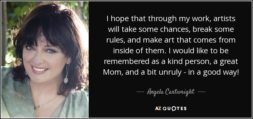 I hope that through my work, artists will take some chances, break some rules, and make art that comes from inside of them. I would like to be remembered as a kind person, a great Mom, and a bit unruly - in a good way! - Angela Cartwright