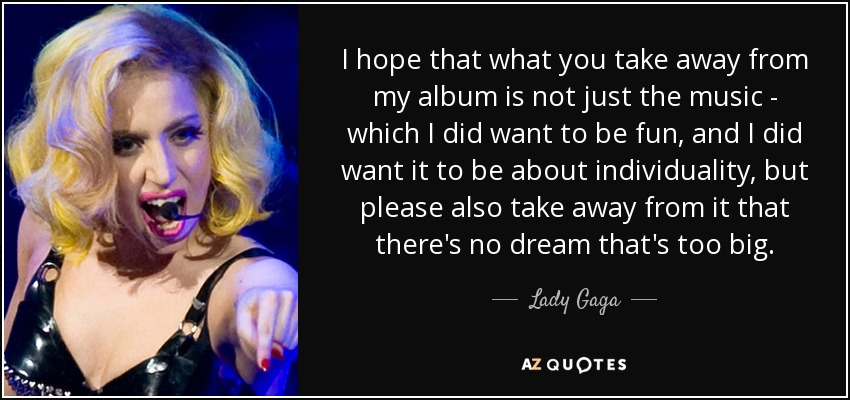 I hope that what you take away from my album is not just the music - which I did want to be fun, and I did want it to be about individuality, but please also take away from it that there's no dream that's too big. - Lady Gaga