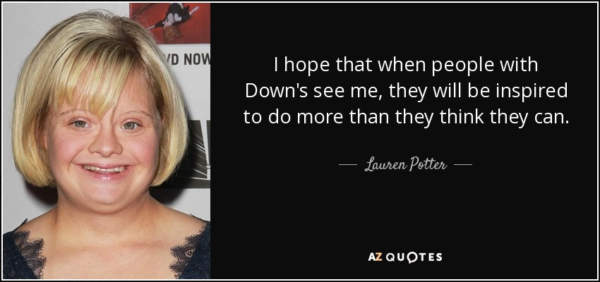 I hope that when people with Down's see me, they will be inspired to do more than they think they can. - Lauren Potter