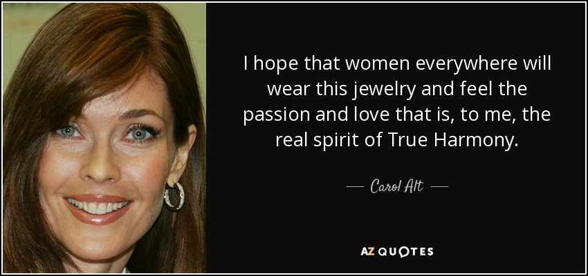 I hope that women everywhere will wear this jewelry and feel the passion and love that is, to me, the real spirit of True Harmony. - Carol Alt