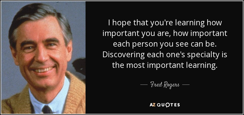I hope that you're learning how important you are, how important each person you see can be. Discovering each one's specialty is the most important learning. - Fred Rogers