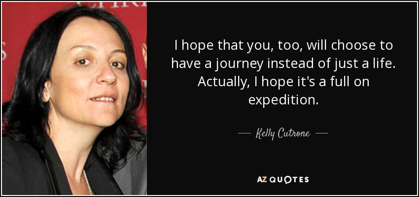 I hope that you, too, will choose to have a journey instead of just a life. Actually, I hope it's a full on expedition. - Kelly Cutrone