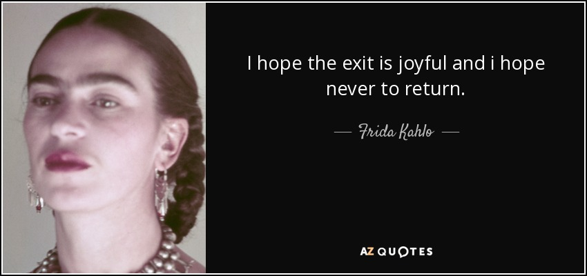 I hope the exit is joyful and i hope never to return. - Frida Kahlo