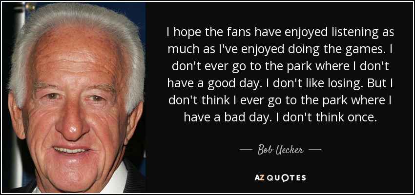 I hope the fans have enjoyed listening as much as I've enjoyed doing the games. I don't ever go to the park where I don't have a good day. I don't like losing. But I don't think I ever go to the park where I have a bad day. I don't think once. - Bob Uecker