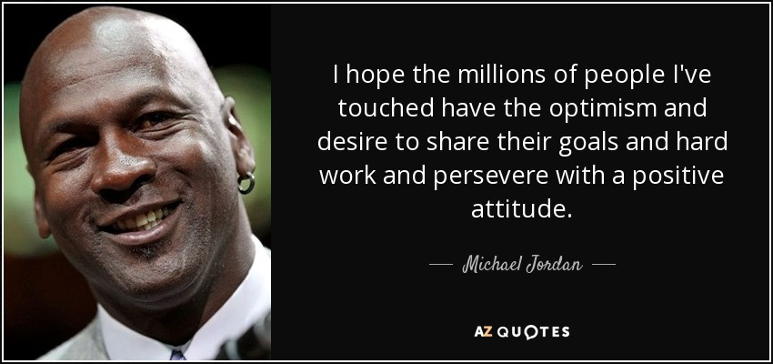 I hope the millions of people I've touched have the optimism and desire to share their goals and hard work and persevere with a positive attitude. - Michael Jordan