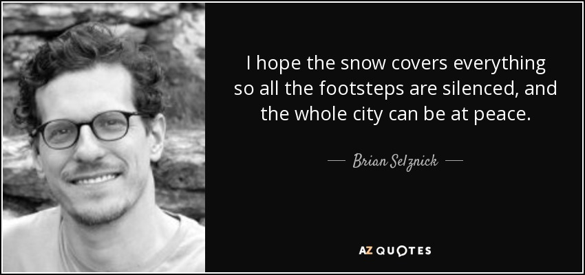 I hope the snow covers everything so all the footsteps are silenced, and the whole city can be at peace. - Brian Selznick