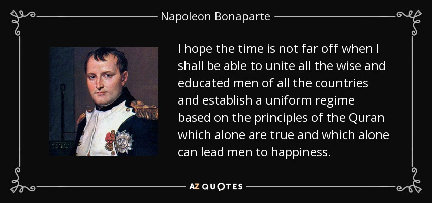 I hope the time is not far off when I shall be able to unite all the wise and educated men of all the countries and establish a uniform regime based on the principles of the Quran which alone are true and which alone can lead men to happiness. - Napoleon Bonaparte