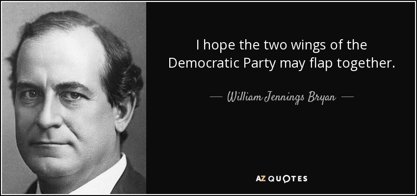 I hope the two wings of the Democratic Party may flap together. - William Jennings Bryan