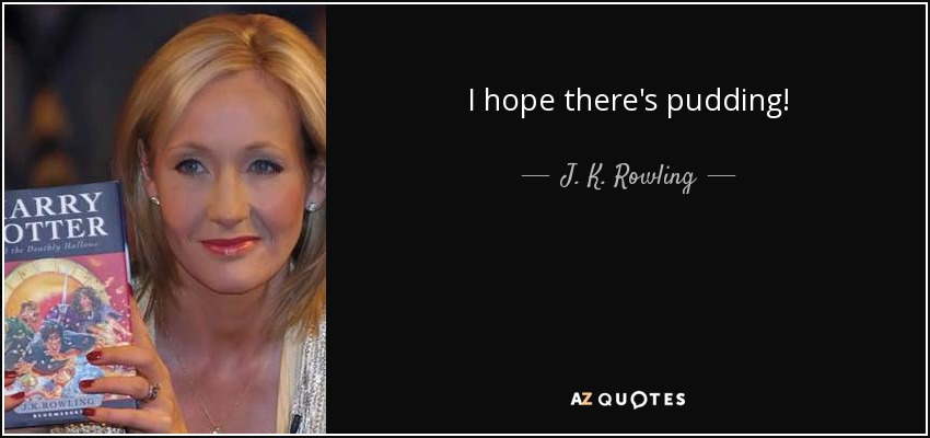 I hope there's pudding! - J. K. Rowling
