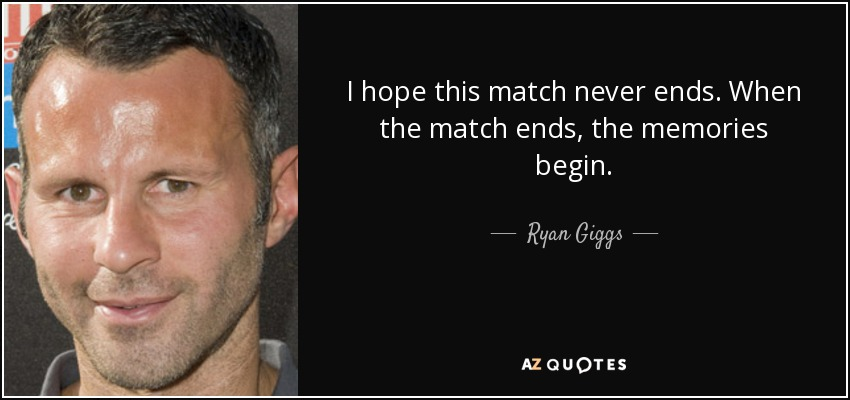 I hope this match never ends. When the match ends, the memories begin. - Ryan Giggs