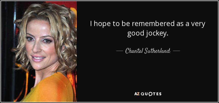I hope to be remembered as a very good jockey. - Chantal Sutherland