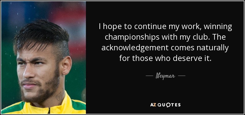 I hope to continue my work, winning championships with my club. The acknowledgement comes naturally for those who deserve it. - Neymar